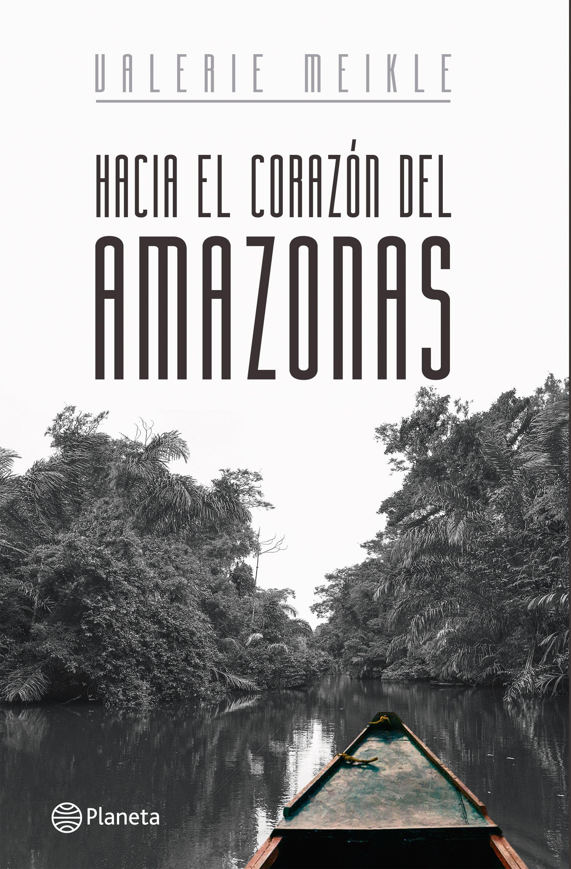 portada_hacia-el-corazon-del-amazonas_valerie-meikle_201711161607 (1)